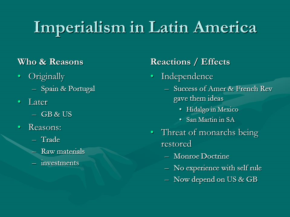Imperialism in Latin America Who & Reasons Originally –Spain & Portugal Later –GB & US Reasons: –Trade –Raw materials –investments Reactions / Effects