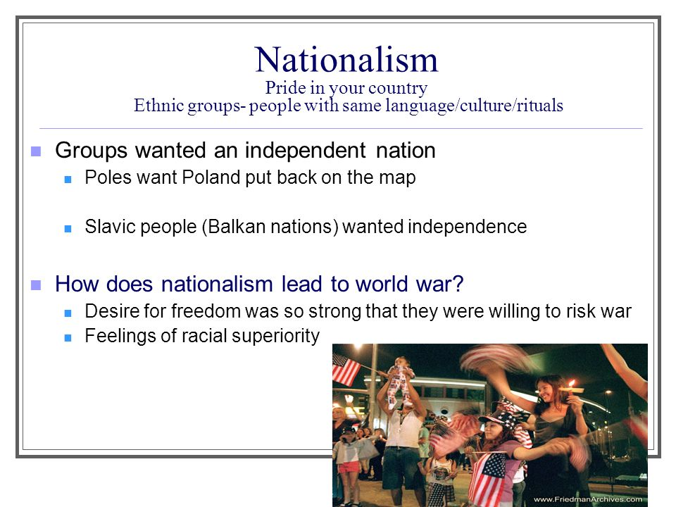 Nationalism Pride in your country Ethnic groups- people with same language/culture/rituals Groups wanted an independent nation Poles want Poland put b