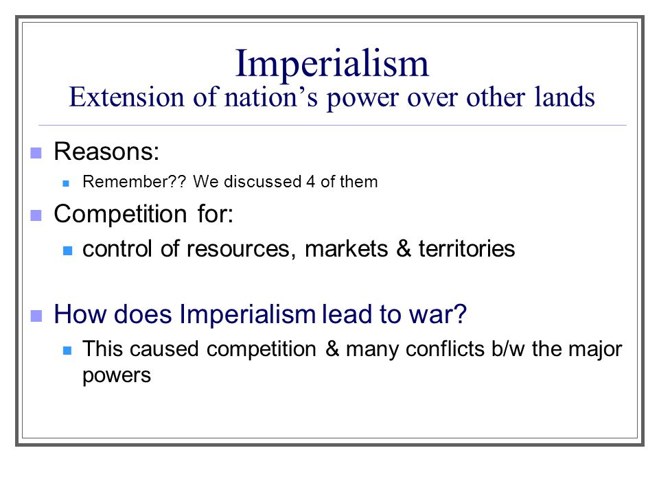 Imperialism Extension of nation's power over other lands Reasons: Remember?? We discussed 4 of them Competition for: control of resources, markets & t