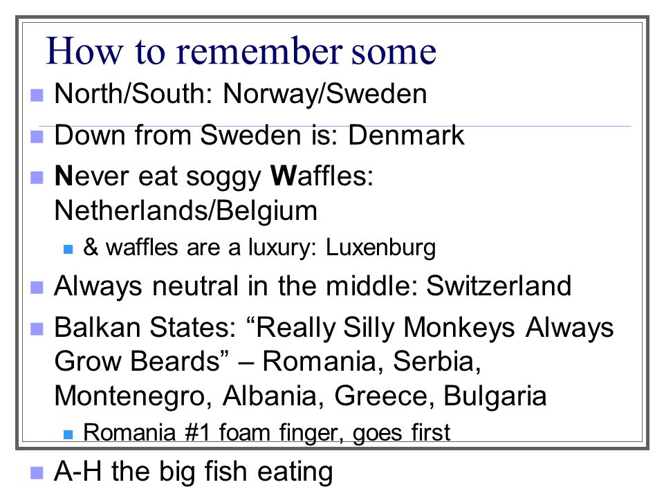 How to remember some North/South: Norway/Sweden Down from Sweden is: Denmark Never eat soggy Waffles: Netherlands/Belgium & waffles are a luxury: Luxe