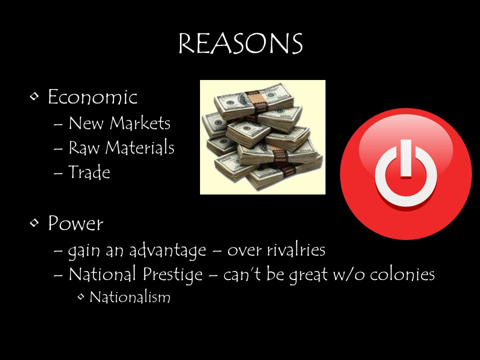 REASONS Economic –New Markets –Raw Materials –Trade Power –gain an advantage – over rivalries –National Prestige – can't be great w/o colonies Nationa
