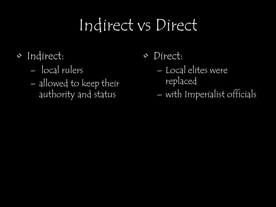 Indirect vs Direct Indirect: – local rulers –allowed to keep their authority and status Direct: –Local elites were replaced –with Imperialist official