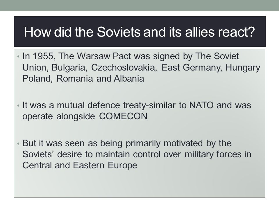 How did the Soviets and its allies react? In 1955, The Warsaw Pact was signed by The Soviet Union, Bulgaria, Czechoslovakia, East Germany, Hungary Pol