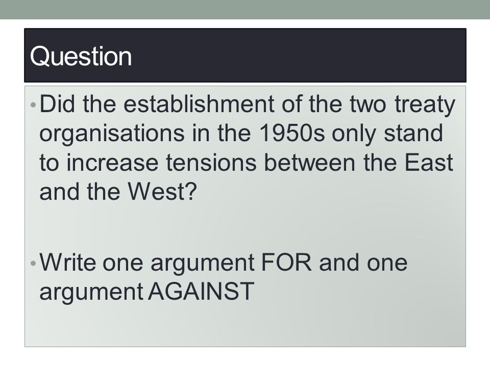 Question Did the establishment of the two treaty organisations in the 1950s only stand to increase tensions between the East and the West? Write one a