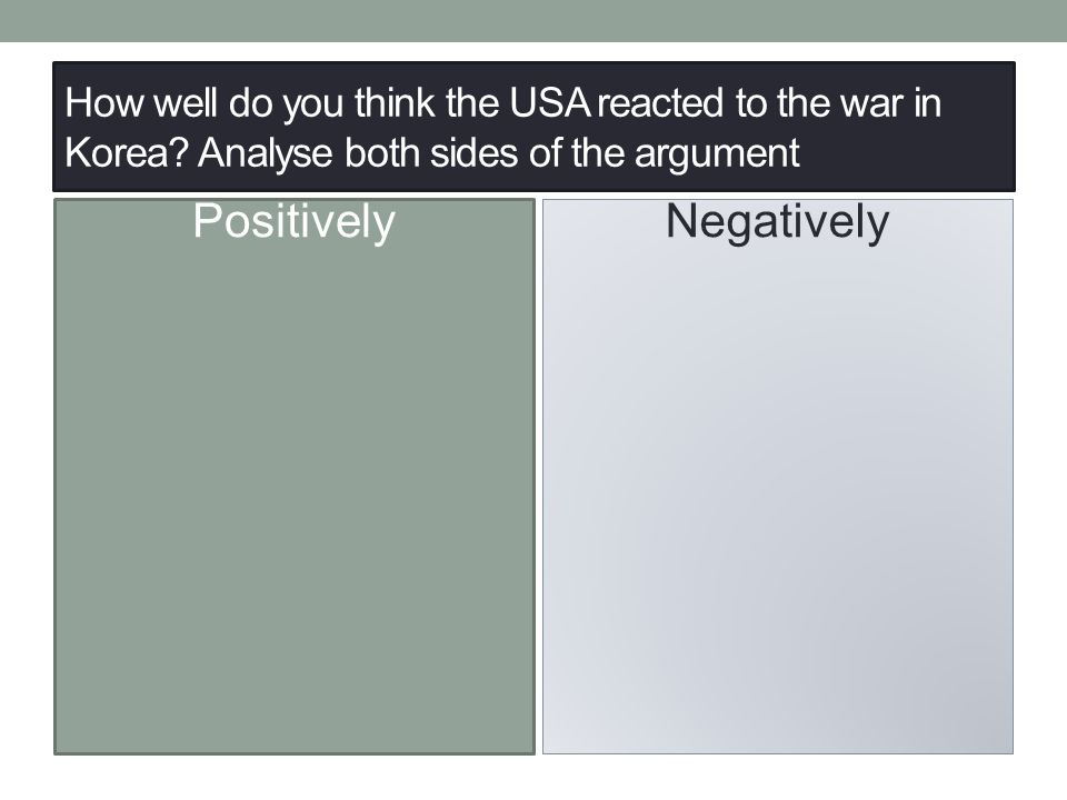 How well do you think the USA reacted to the war in Korea? Analyse both sides of the argument Positively Negatively