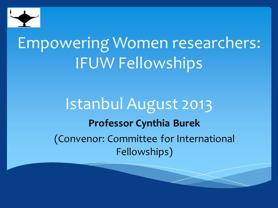 Empowering Women researchers: IFUW Fellowships Istanbul August 2013 Professor Cynthia Burek (Convenor: Committee for International Fellowships)