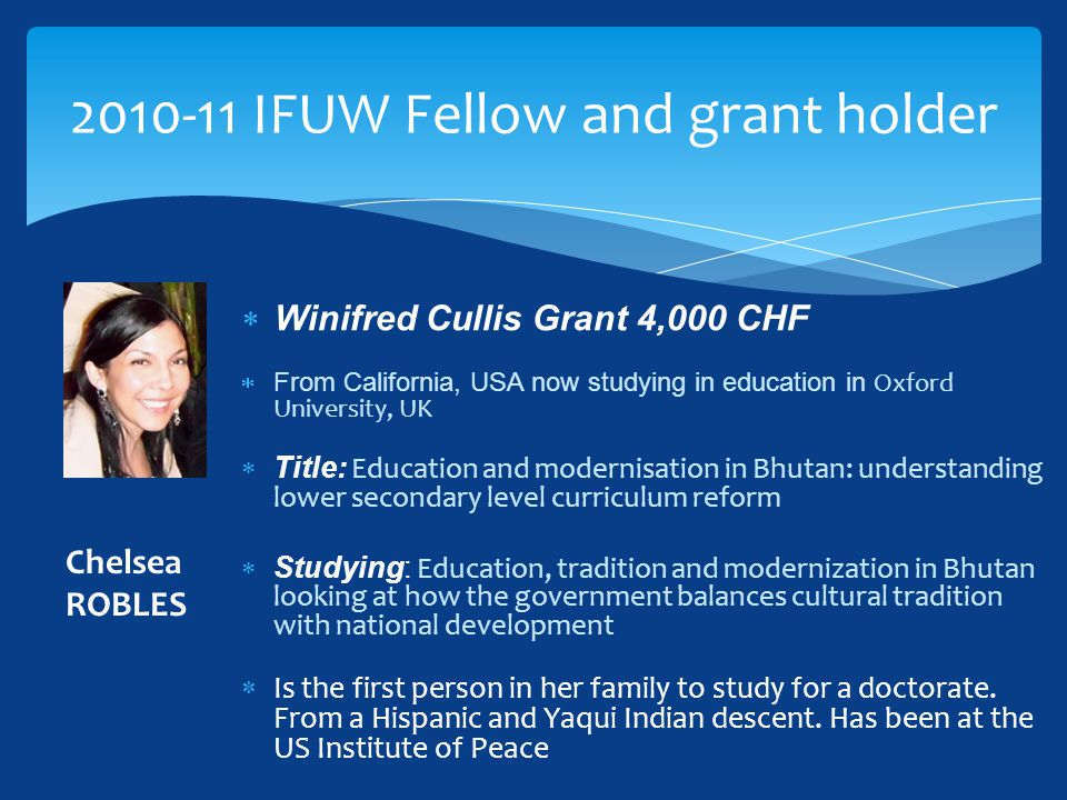  Winifred Cullis Grant 4,000 CHF  From California, USA now studying in education in Oxford University, UK  Title: Education and modernisation in Bh