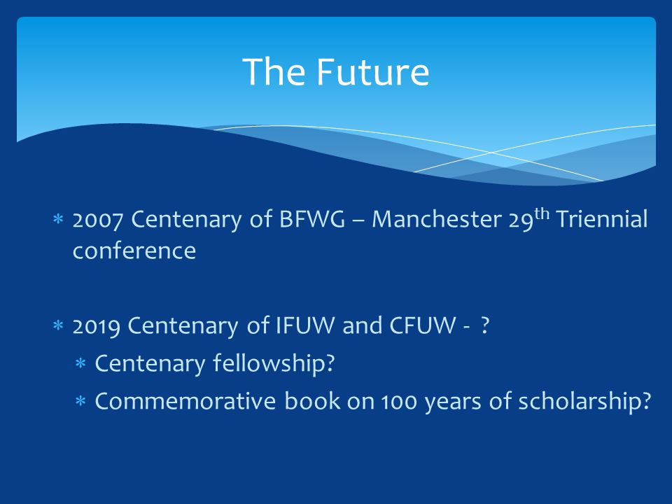  2007 Centenary of BFWG – Manchester 29 th Triennial conference  2019 Centenary of IFUW and CFUW - ?  Centenary fellowship?  Commemorative book on