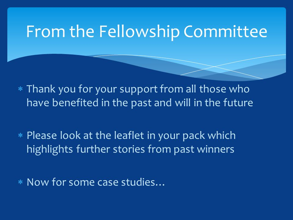  Thank you for your support from all those who have benefited in the past and will in the future  Please look at the leaflet in your pack which highlights further stories from past winners  Now for some case studies… From the Fellowship Committee