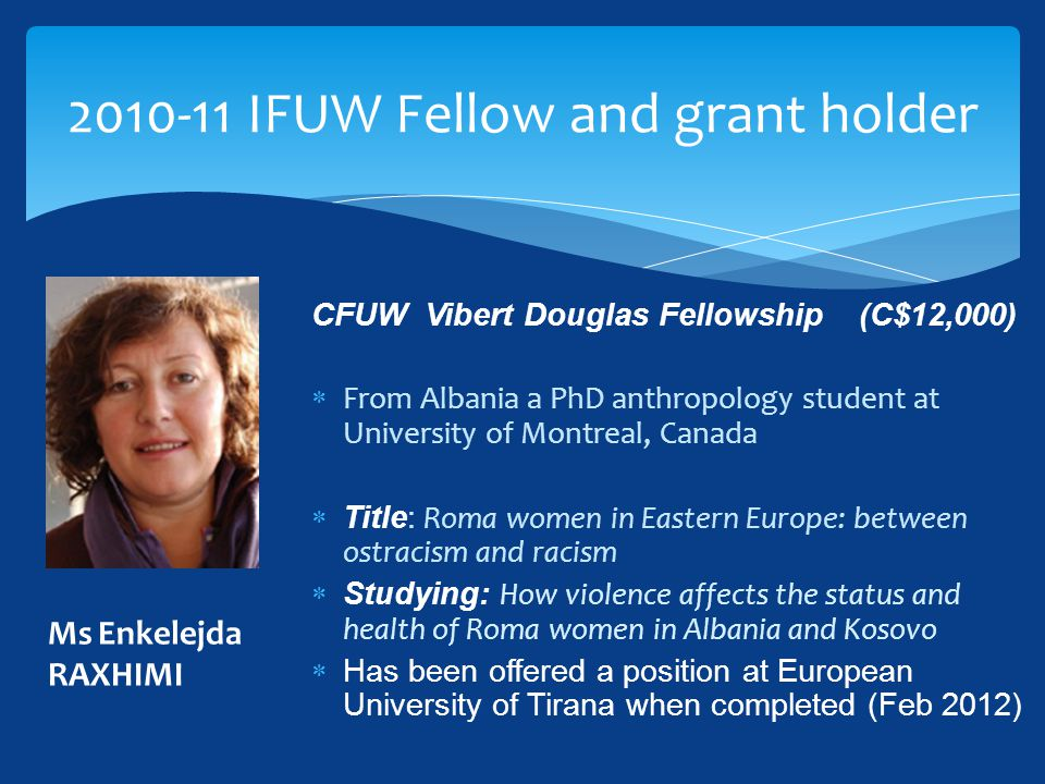  British Federation Crosby Hall Fellowship (£2500)  from Romania a Social Policy PhD student at University of Oxford, UK  Studying: Childcare arrangements in Romania and the role of childcare policies  'Ideally in 10 years time I will be informing Romanian policy making with direct relevance for childcare in an advisory capacity' 2010-11 IFUW Fellow and grant holder Miss Borbala KOVACS