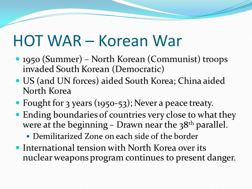 HOT WAR – Korean War 1950 (Summer) – North Korean (Communist) troops invaded South Korean (Democratic) US (and UN forces) aided South Korea; China aid