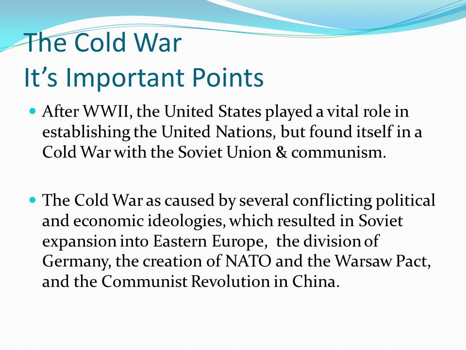 The Cold War It's Important Points After WWII, the United States played a vital role in establishing the United Nations, but found itself in a Cold Wa
