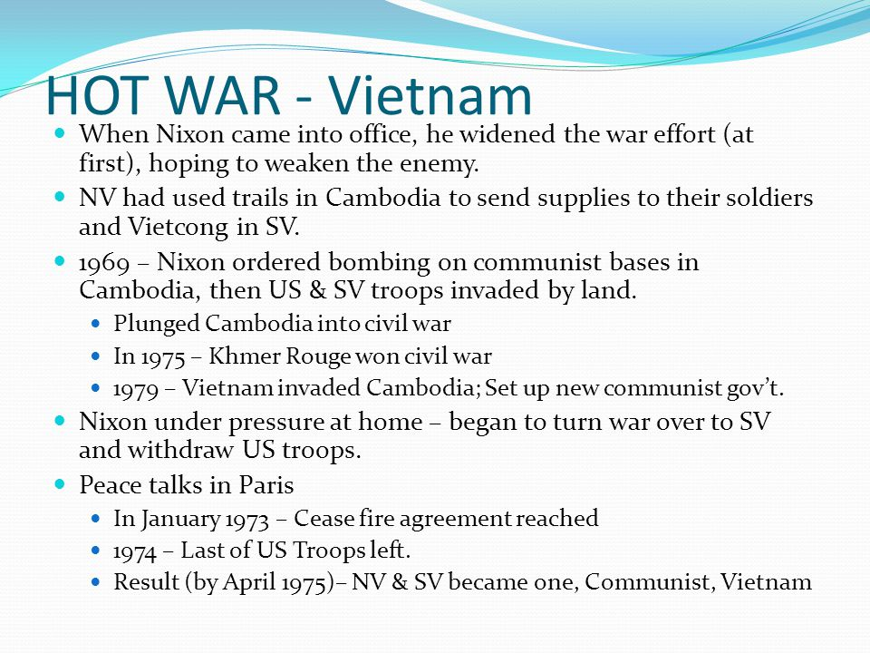 HOT WAR - Vietnam When Nixon came into office, he widened the war effort (at first), hoping to weaken the enemy. NV had used trails in Cambodia to sen