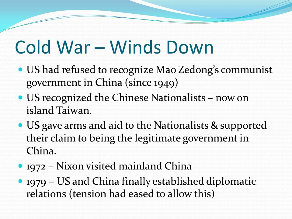 Cold War – Winds Down US had refused to recognize Mao Zedong's communist government in China (since 1949) US recognized the Chinese Nationalists – now