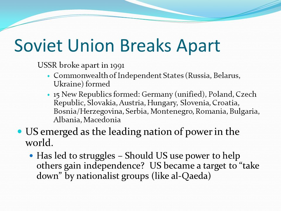 Soviet Union Breaks Apart USSR broke apart in 1991 Commonwealth of Independent States (Russia, Belarus, Ukraine) formed 15 New Republics formed: Germa