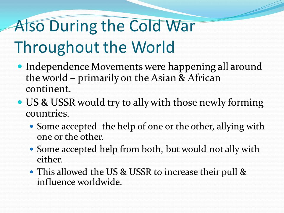 Also During the Cold War Throughout the World Independence Movements were happening all around the world – primarily on the Asian & African continent.