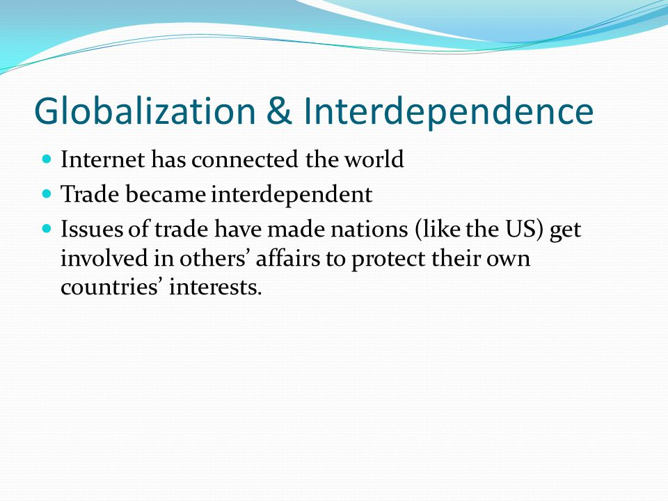 Globalization & Interdependence Internet has connected the world Trade became interdependent Issues of trade have made nations (like the US) get invol