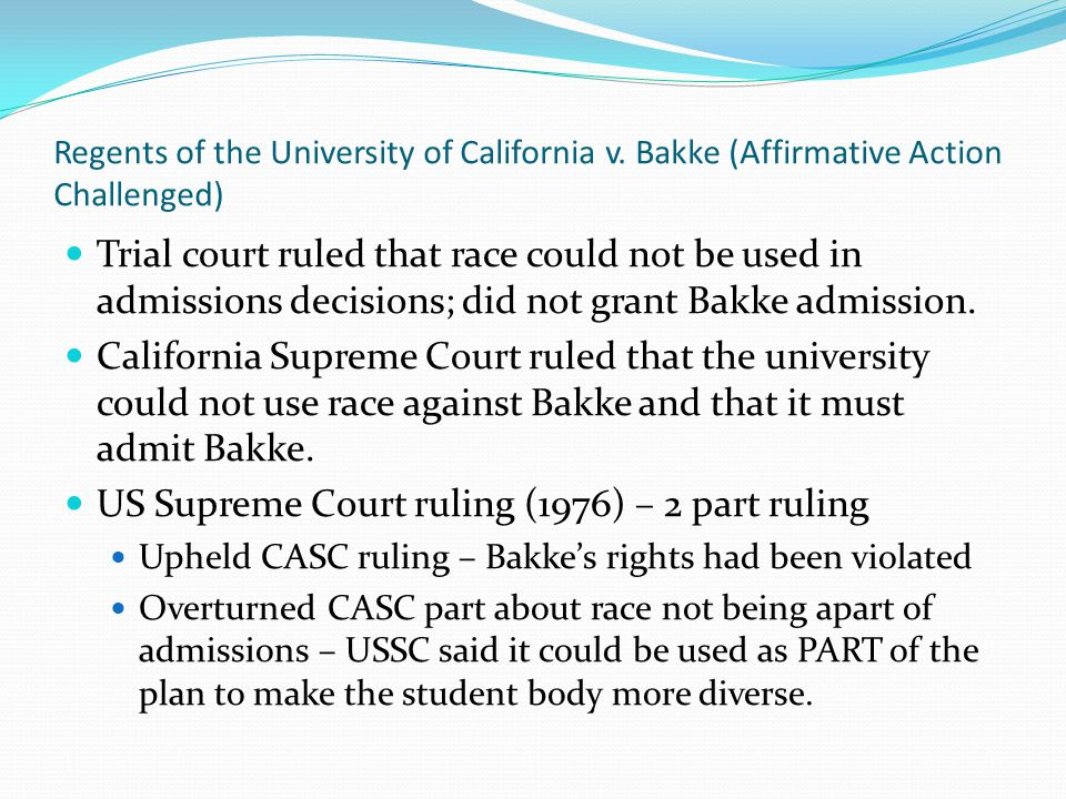 Regents of the University of California v. Bakke (Affirmative Action Challenged) Trial court ruled that race could not be used in admissions decisions