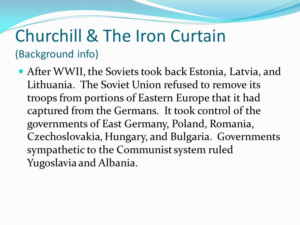 Churchill & The Iron Curtain (Background info) After WWII, the Soviets took back Estonia, Latvia, and Lithuania. The Soviet Union refused to remove it