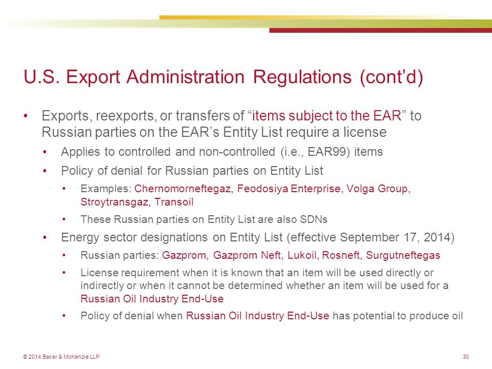 © 2014 Baker & McKenzie LLP30 Exports, reexports, or transfers of items subject to the EAR to Russian parties on the EAR's Entity List require a license Applies to controlled and non-controlled (i.e., EAR99) items Policy of denial for Russian parties on Entity List Examples: Chernomorneftegaz, Feodosiya Enterprise, Volga Group, Stroytransgaz, Transoil These Russian parties on Entity List are also SDNs Energy sector designations on Entity List (effective September 17, 2014) Russian parties: Gazprom, Gazprom Neft, Lukoil, Rosneft, Surgutneftegas License requirement when it is known that an item will be used directly or indirectly or when it cannot be determined whether an item will be used for a Russian Oil Industry End-Use Policy of denial when Russian Oil Industry End-Use has potential to produce oil U.S.