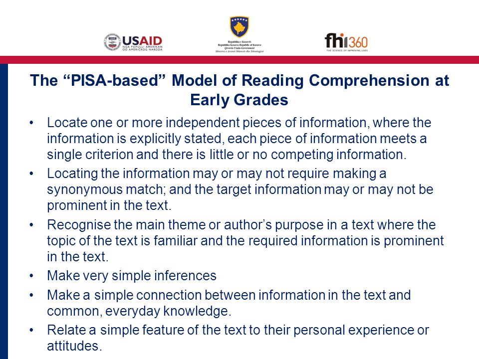 The PISA-based Model of Reading Comprehension at Early Grades Locate one or more independent pieces of information, where the information is explicitly stated, each piece of information meets a single criterion and there is little or no competing information.