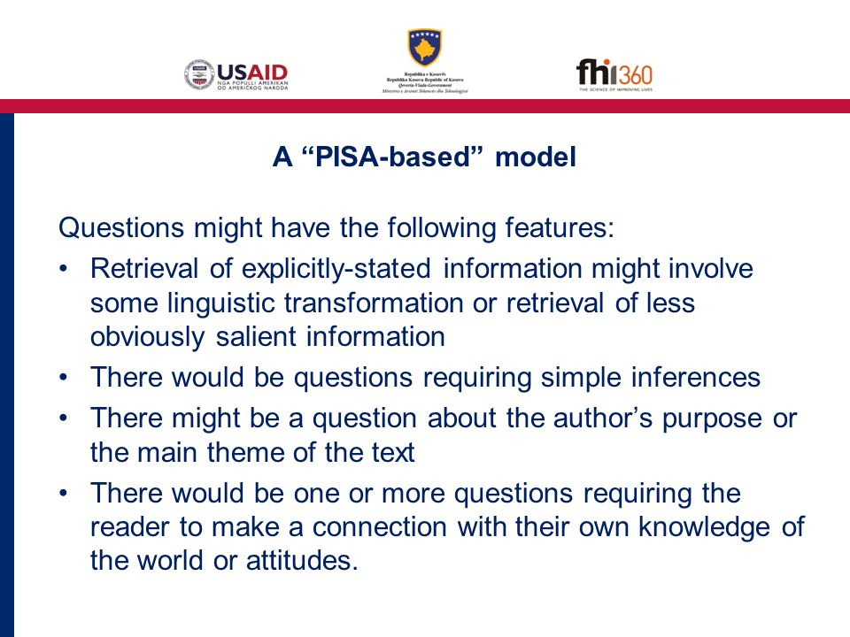 A PISA-based model Questions might have the following features: Retrieval of explicitly-stated information might involve some linguistic transformation or retrieval of less obviously salient information There would be questions requiring simple inferences There might be a question about the author's purpose or the main theme of the text There would be one or more questions requiring the reader to make a connection with their own knowledge of the world or attitudes.