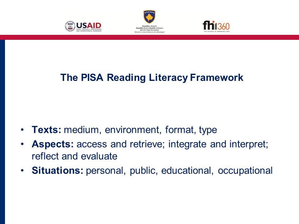 The PISA Reading Literacy Framework Texts: medium, environment, format, type Aspects: access and retrieve; integrate and interpret; reflect and evaluate Situations: personal, public, educational, occupational