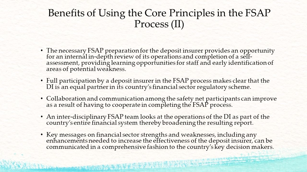 Benefits of Using the Core Principles in the FSAP Process (II) The necessary FSAP preparation for the deposit insurer provides an opportunity for an internal in-depth review of its operations and completion of a self- assessment, providing learning opportunities for staff and early identification of areas of potential weakness.