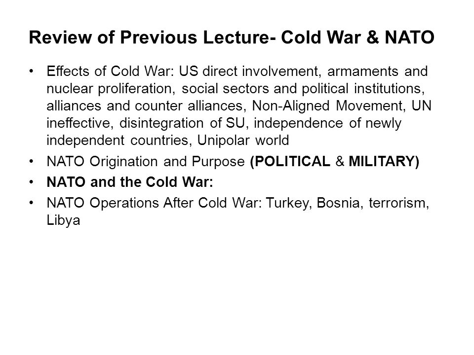 Review of Previous Lecture- Cold War & NATO Effects of Cold War: US direct involvement, armaments and nuclear proliferation, social sectors and politi