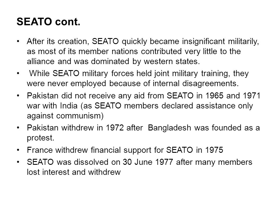 SEATO cont. After its creation, SEATO quickly became insignificant militarily, as most of its member nations contributed very little to the alliance a