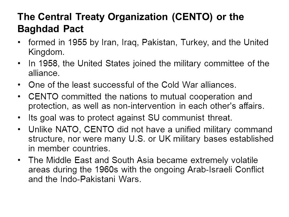 The Central Treaty Organization (CENTO) or the Baghdad Pact formed in 1955 by Iran, Iraq, Pakistan, Turkey, and the United Kingdom. In 1958, the Unite