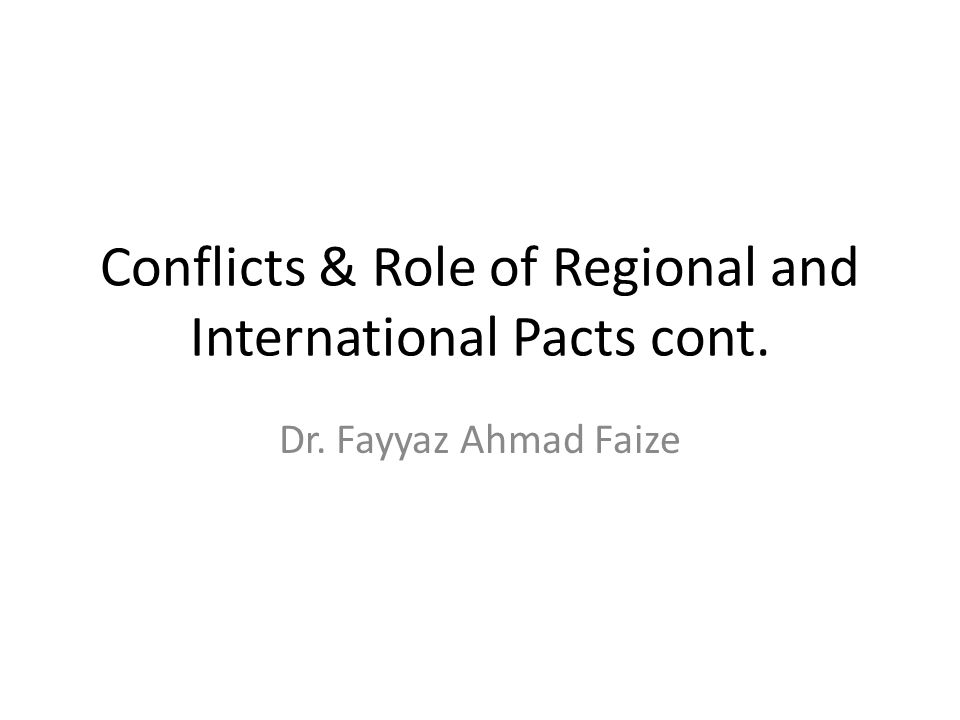 Conflicts & Role of Regional and International Pacts cont. Dr. Fayyaz Ahmad Faize