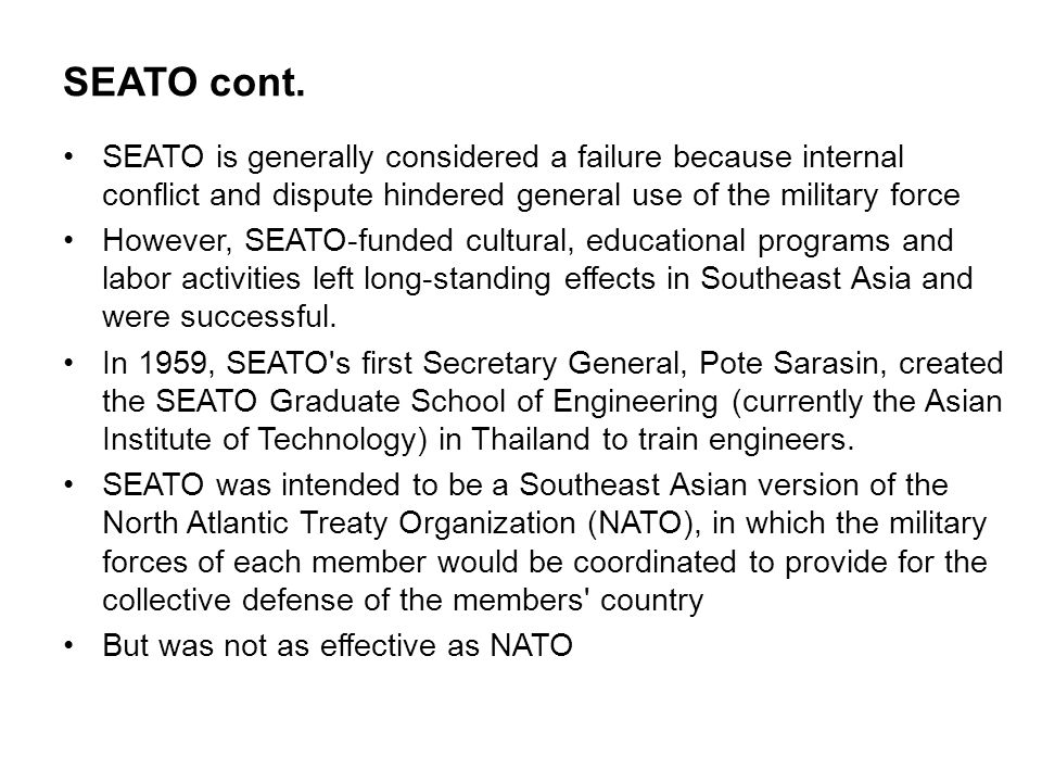 SEATO cont. SEATO is generally considered a failure because internal conflict and dispute hindered general use of the military force However, SEATO-fu
