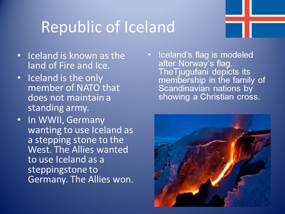 Republic of Iceland Iceland is known as the land of Fire and Ice.