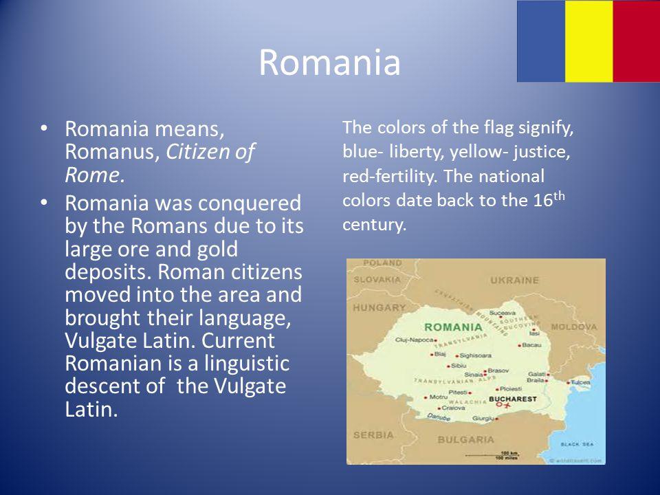 Romania Romania means, Romanus, Citizen of Rome.