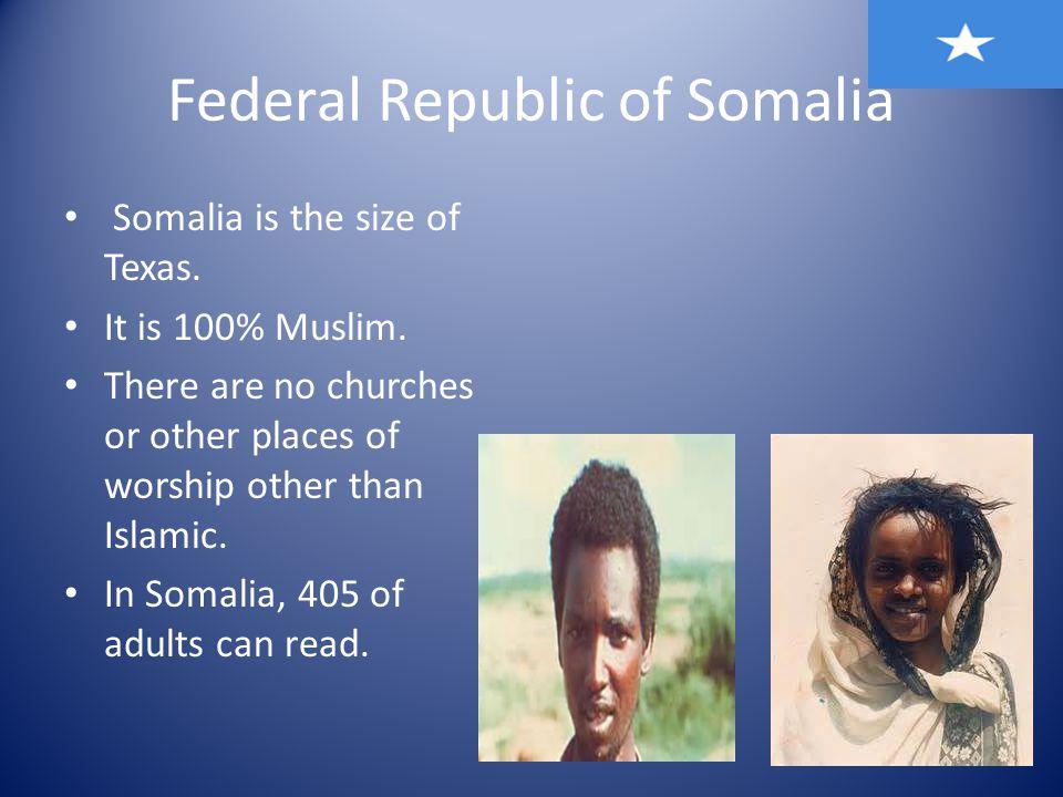 Federal Republic of Somalia Somalia is the size of Texas.