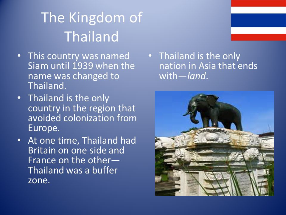 The Kingdom of Thailand This country was named Siam until 1939 when the name was changed to Thailand.