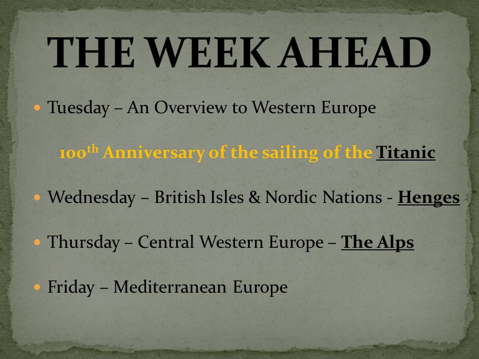 Tuesday – An Overview to Western Europe 100 th Anniversary of the sailing of the TitanicTitanic Wednesday – British Isles & Nordic Nations - HengesHenges Thursday – Central Western Europe – The AlpsThe Alps Friday – Mediterranean Europe