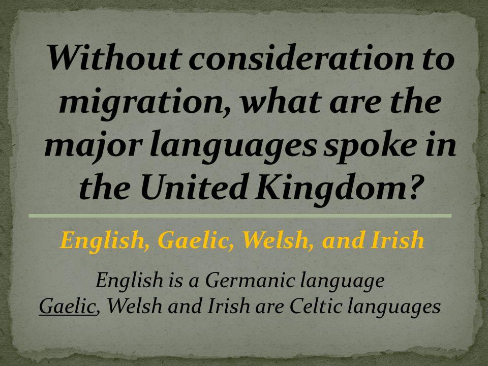 English, Gaelic, Welsh, and Irish English is a Germanic language GaelicGaelic, Welsh and Irish are Celtic languages