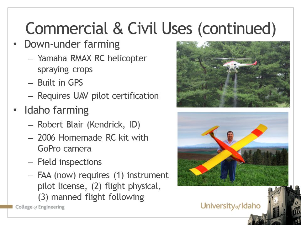Commercial & Civil Uses (continued) Down-under farming – Yamaha RMAX RC helicopter spraying crops – Built in GPS – Requires UAV pilot certification Id