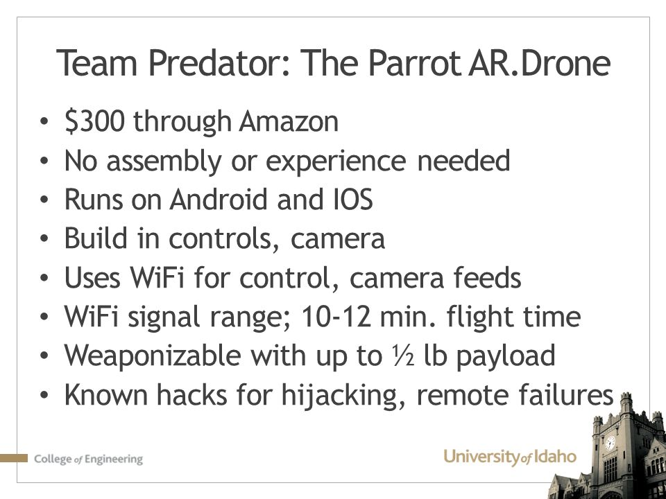 Team Predator: The Parrot AR.Drone $300 through Amazon No assembly or experience needed Runs on Android and IOS Build in controls, camera Uses WiFi fo