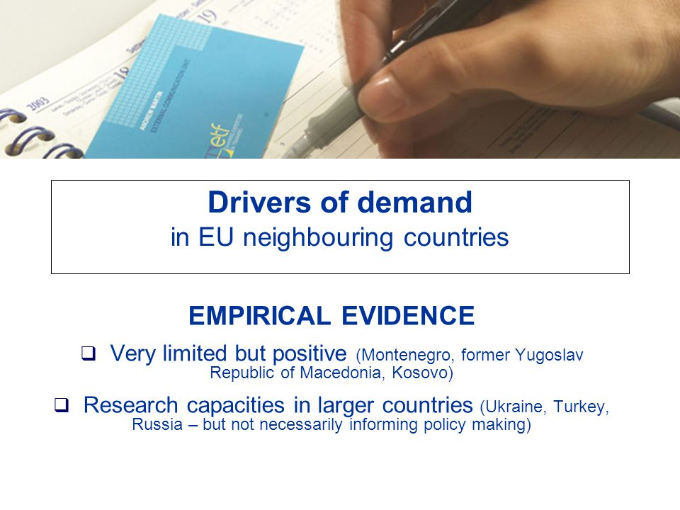 Drivers of demand in EU neighbouring countries EMPIRICAL EVIDENCE  Very limited but positive (Montenegro, former Yugoslav Republic of Macedonia, Kosovo)  Research capacities in larger countries (Ukraine, Turkey, Russia – but not necessarily informing policy making)