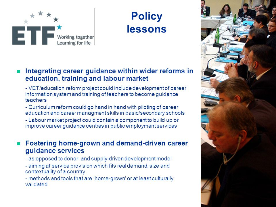 Policy lessons Integrating career guidance within wider reforms in education, training and labour market - VET/education reform project could include development of career information system and training of teachers to become guidance teachers - Curriculum reform could go hand in hand with piloting of career education and career managment skills in basic/secondary schools - Labour market project could contain a component to build up or improve career guidance centres in public employment services Fostering home-grown and demand-driven career guidance services - as opposed to donor- and supply-driven development model - aiming at service provision which fits real demand, size and contextuality of a country - methods and tools that are 'home-grown' or at least culturally validated