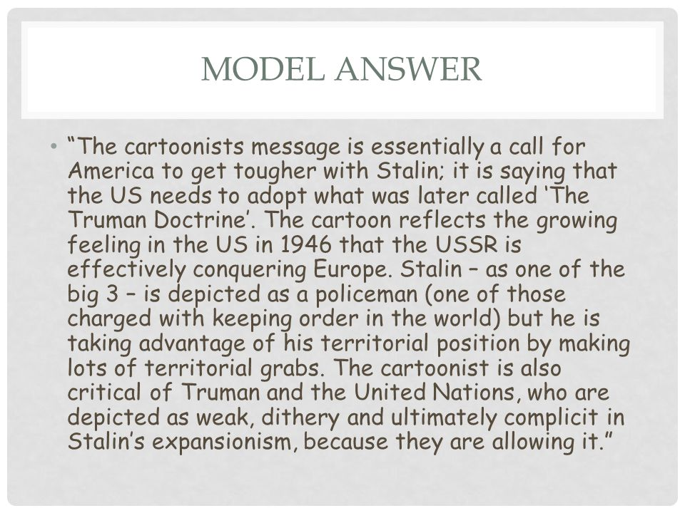 "MODEL ANSWER ""The cartoonists message is essentially a call for America to get tougher with Stalin; it is saying that the US needs to adopt what was l"