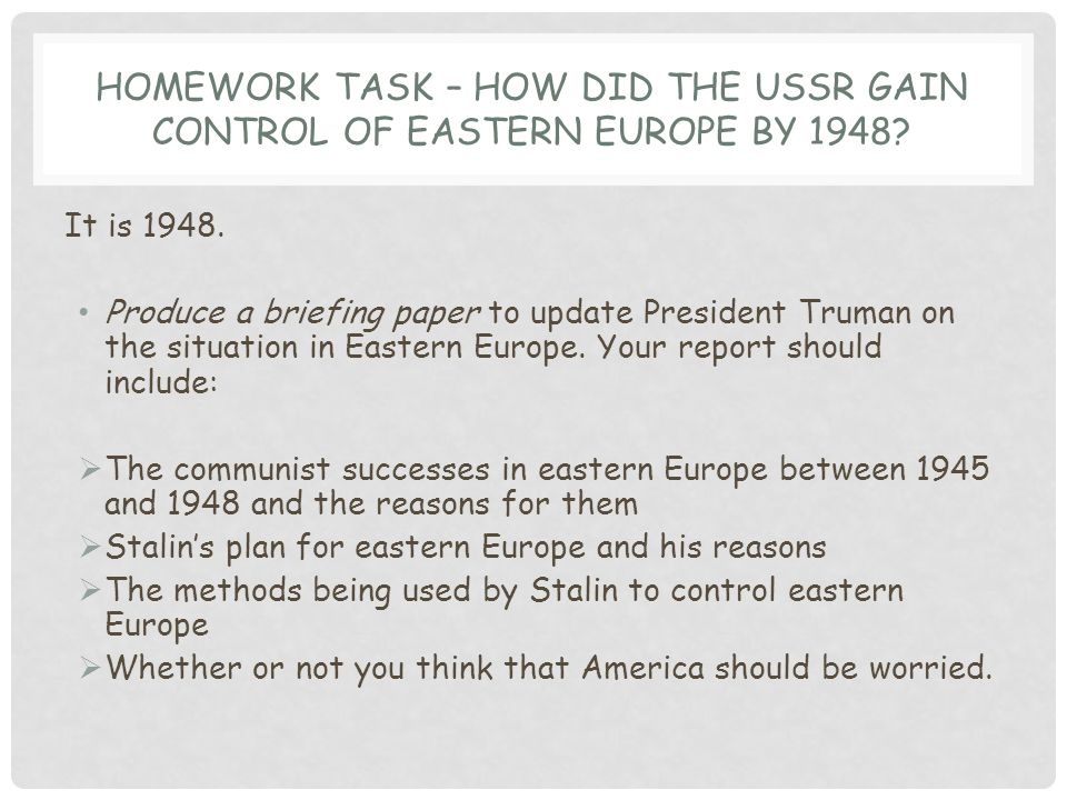 HOMEWORK TASK – HOW DID THE USSR GAIN CONTROL OF EASTERN EUROPE BY 1948? It is 1948. Produce a briefing paper to update President Truman on the situat