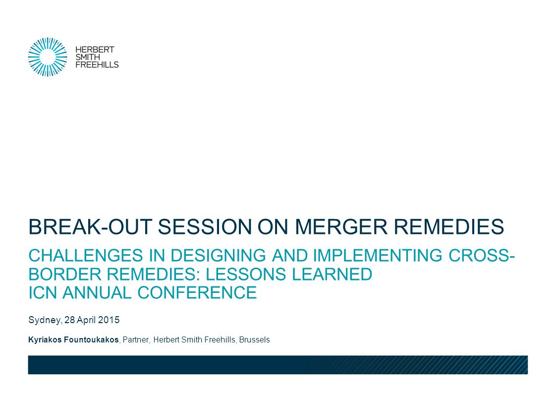 Kyriakos Fountoukakos, Partner, Herbert Smith Freehills, Brussels Sydney, 28 April 2015 CHALLENGES IN DESIGNING AND IMPLEMENTING CROSS- BORDER REMEDIES: LESSONS LEARNED ICN ANNUAL CONFERENCE BREAK-OUT SESSION ON MERGER REMEDIES