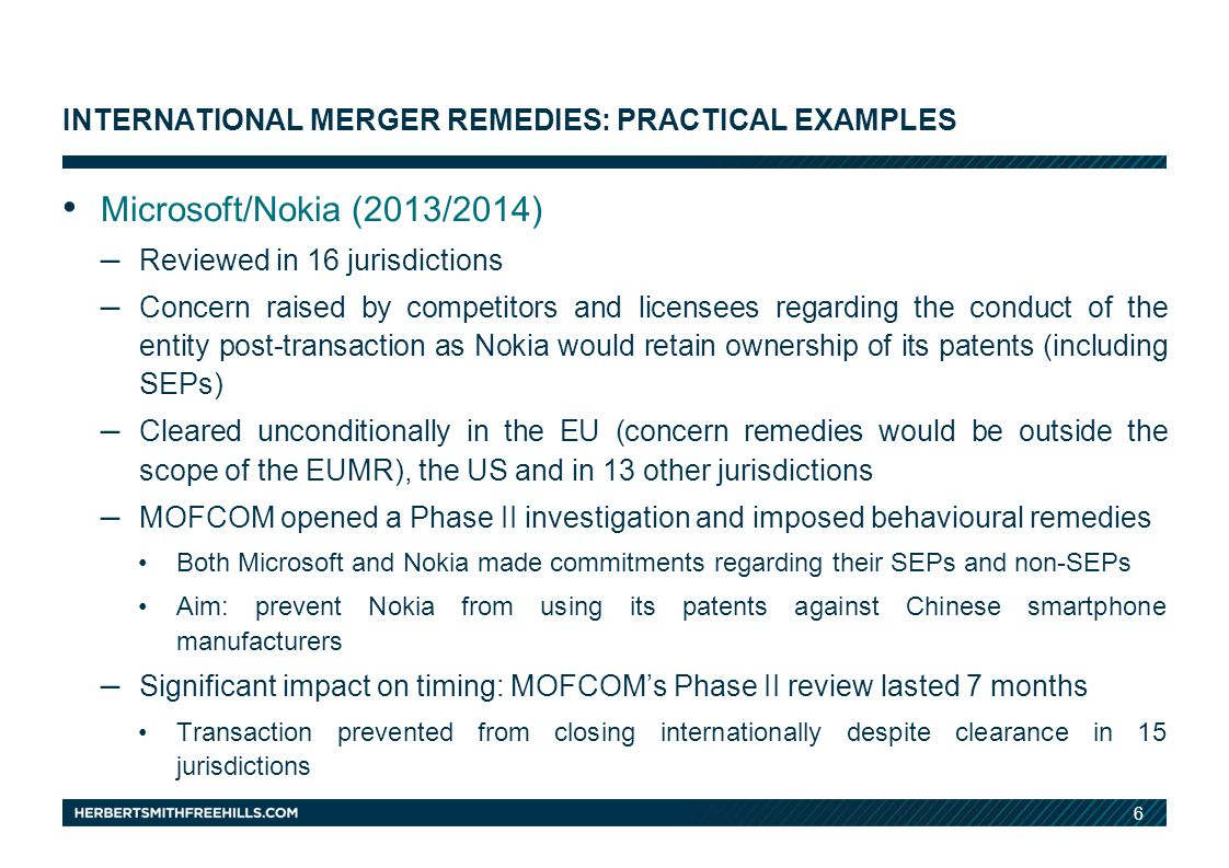 6 INTERNATIONAL MERGER REMEDIES: PRACTICAL EXAMPLES Microsoft/Nokia (2013/2014) – Reviewed in 16 jurisdictions – Concern raised by competitors and licensees regarding the conduct of the entity post-transaction as Nokia would retain ownership of its patents (including SEPs) – Cleared unconditionally in the EU (concern remedies would be outside the scope of the EUMR), the US and in 13 other jurisdictions – MOFCOM opened a Phase II investigation and imposed behavioural remedies Both Microsoft and Nokia made commitments regarding their SEPs and non-SEPs Aim: prevent Nokia from using its patents against Chinese smartphone manufacturers – Significant impact on timing: MOFCOM's Phase II review lasted 7 months Transaction prevented from closing internationally despite clearance in 15 jurisdictions