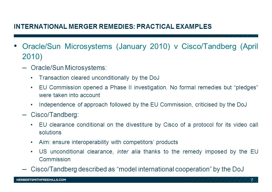 7 INTERNATIONAL MERGER REMEDIES: PRACTICAL EXAMPLES Oracle/Sun Microsystems (January 2010) v Cisco/Tandberg (April 2010) – Oracle/Sun Microsystems: Transaction cleared unconditionally by the DoJ EU Commission opened a Phase II investigation.