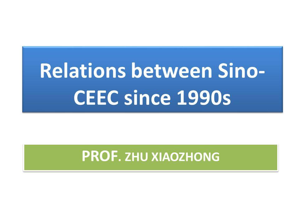 PROF. ZHU XIAOZHONG Relations between Sino- CEEC since 1990s