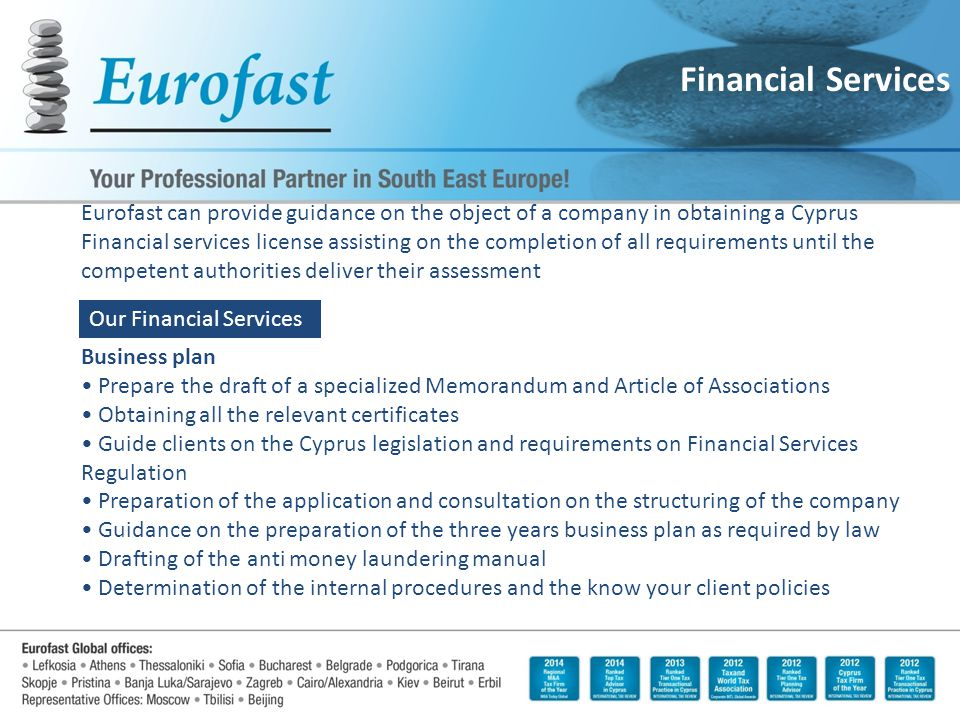 Financial Services Eurofast can provide guidance on the object of a company in obtaining a Cyprus Financial services license assisting on the completion of all requirements until the competent authorities deliver their assessment Business plan Prepare the draft of a specialized Memorandum and Article of Associations Obtaining all the relevant certificates Guide clients on the Cyprus legislation and requirements on Financial Services Regulation Preparation of the application and consultation on the structuring of the company Guidance on the preparation of the three years business plan as required by law Drafting of the anti money laundering manual Determination of the internal procedures and the know your client policies Our Financial Services